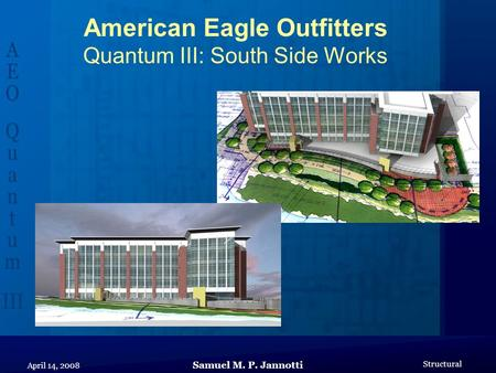 Samuel M. P. Jannotti Structural April 14, 2008 American Eagle Outfitters Quantum III: South Side Works.