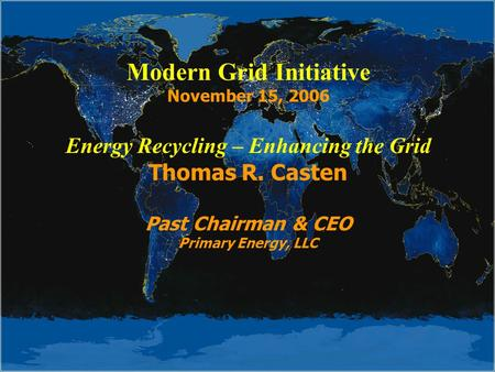 Modern Grid Initiative November 15, 2006 Energy Recycling – Enhancing the Grid Thomas R. Casten Past Chairman & CEO Primary Energy, LLC.