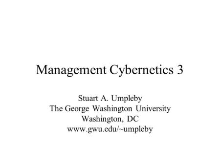 Management Cybernetics 3 Stuart A. Umpleby The George Washington University Washington, DC www.gwu.edu/~umpleby.