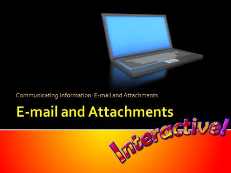 Communicating Information: E-mail and Attachments.