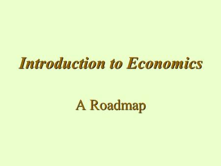 Introduction to Economics A Roadmap. What is Economics? A social science concerned with the efficient use of limited or scarce resources to achieve maximum.