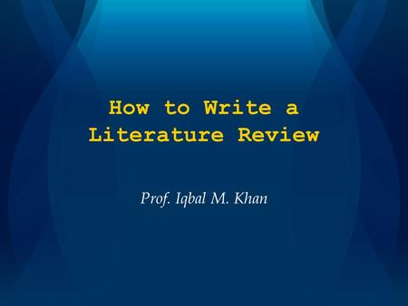 How to Write a Literature Review Prof. Iqbal M. Khan.