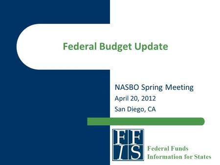 Federal Budget Update NASBO Spring Meeting April 20, 2012 San Diego, CA Federal Funds Information for States.