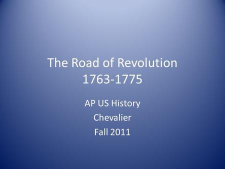 The Road of Revolution 1763-1775 AP US History Chevalier Fall 2011.