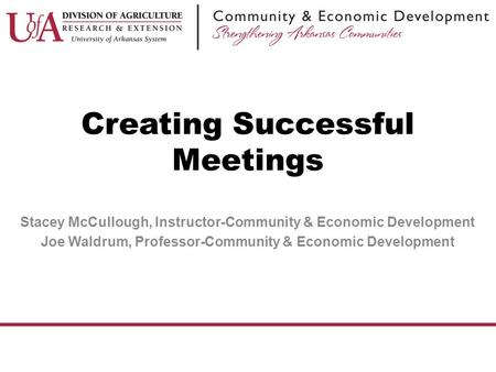 Stacey McCullough, Instructor-Community & Economic Development Joe Waldrum, Professor-Community & Economic Development Creating Successful Meetings.