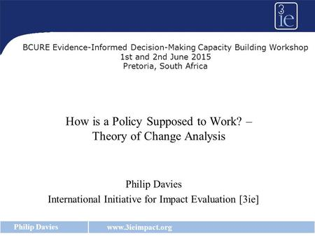 Www.3ieimpact.org Philip Davies How is a Policy Supposed to Work? – Theory of Change Analysis Philip Davies International Initiative for Impact Evaluation.