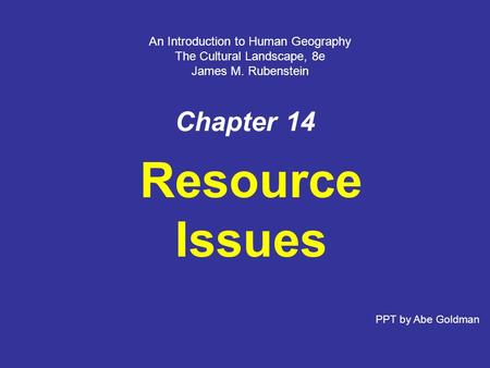 Chapter 14 Resource Issues An Introduction to Human Geography The Cultural Landscape, 8e James M. Rubenstein PPT by Abe Goldman.