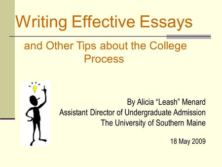 "Writing Effective Essays and Other Tips about the College Process By Alicia ""Leash"" Menard Assistant Director of Undergraduate Admission The University."