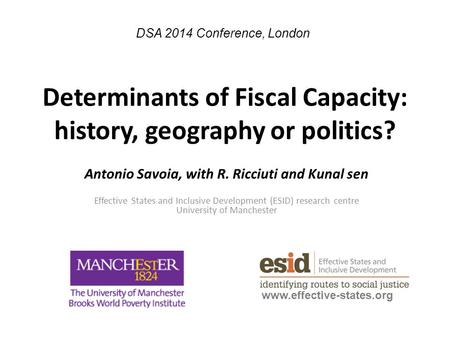 Determinants of Fiscal Capacity: history, geography or politics? Antonio Savoia, with R. Ricciuti and Kunal sen Effective States and Inclusive Development.