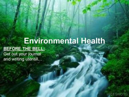 Environmental Health BEFORE THE BELL: Get out your journal and writing utensil…
