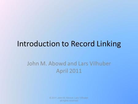 Introduction to Record Linking John M. Abowd and Lars Vilhuber April 2011 © 2011 John M. Abowd, Lars Vilhuber, all rights reserved.