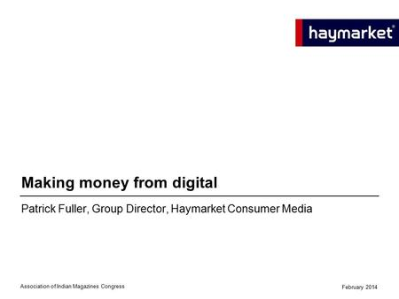 Patrick Fuller, Group Director, Haymarket Consumer Media Making money from digital Association of Indian Magazines Congress February 2014.