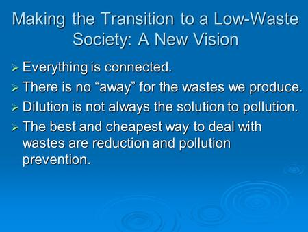 "Making the Transition to a Low-Waste Society: A New Vision  Everything is connected.  There is no ""away"" for the wastes we produce.  Dilution is not."