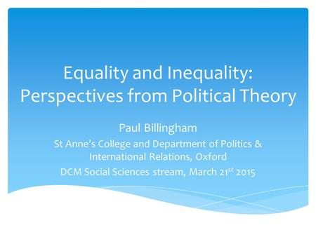 Equality and Inequality: Perspectives from Political Theory Paul Billingham St Anne's College and Department of Politics & International Relations, Oxford.