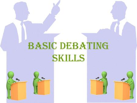 Basic Debating Skills. What is a Debate? A debate is formalized public speaking in which participants prepare and present speeches on opposite sides of.