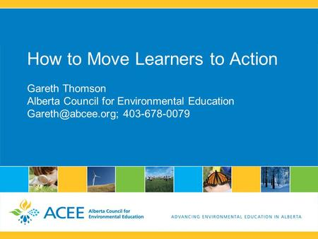 How to Move Learners to Action Gareth Thomson Alberta Council for Environmental Education 403-678-0079.