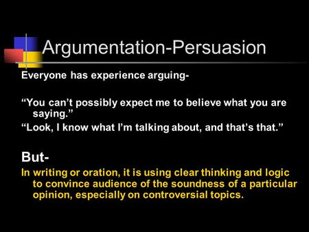 "Argumentation-Persuasion Everyone has experience arguing- ""You can't possibly expect me to believe what you are saying."" ""Look, I know what I'm talking."
