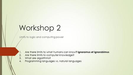 Workshop 2 Limits to logic and computing power 1.Are there limits to what humans can know ? Ignoramus et ignorabimus 2.Are there limits to computer knowledge?