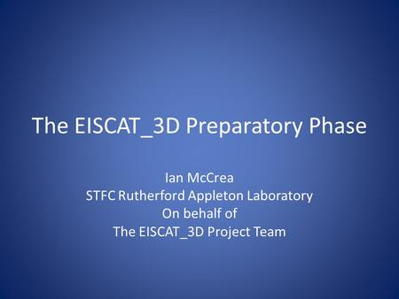 The EISCAT_3D Preparatory Phase Ian McCrea STFC Rutherford Appleton Laboratory On behalf of The EISCAT_3D Project Team.
