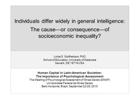 Individuals differ widely in general intelligence: The cause—or consequence—of socioeconomic inequality? Linda S. Gottfredson, PhD School of Education,