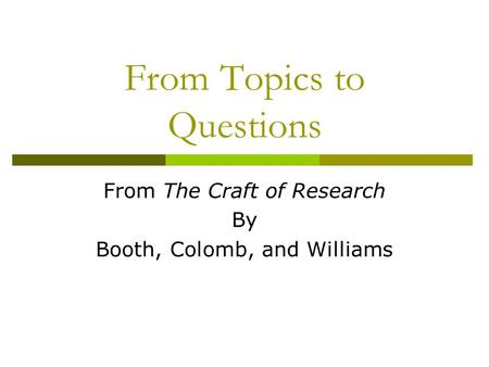 From Topics to Questions From The Craft of Research By Booth, Colomb, and Williams.