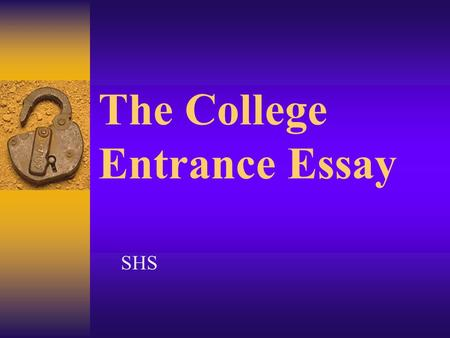 "The College Entrance Essay SHS. Advice from a Director of Admissions  "" Take a deep breath, relax, and believe in yourself"" (Elizabeth DeLaHunt, Sarah."