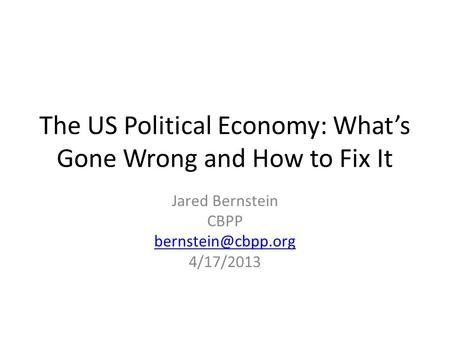 The US Political Economy: What's Gone Wrong and How to Fix It Jared Bernstein CBPP 4/17/2013.