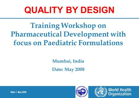 Slide 1 May 2008 Training Workshop on Pharmaceutical Development with focus on Paediatric Formulations Mumbai, India Date: May 2008 QUALITY BY DESIGN.