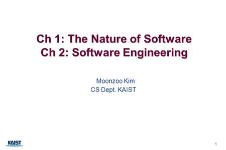 Ch 1: The Nature of Software Ch 2: Software Engineering Ch 1: The Nature of Software Ch 2: Software Engineering Moonzoo Kim CS Dept. KAIST 1.