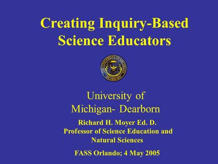 Creating Inquiry-Based Science Educators University of Michigan- Dearborn Richard H. Moyer Ed. D. Professor of Science Education and Natural Sciences FASS.