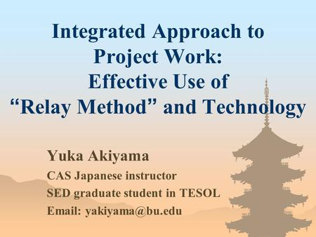 "Integrated Approach to Project Work: Effective Use of "" Relay Method "" and Technology Yuka Akiyama CAS Japanese instructor SED graduate student in TESOL."