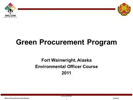 Green Procurement Program Fort Wainwright, Alaska Environmental Officer Course 2011 Name//office/phone/email address UNCLASSIFIED 9/9/2015 1.