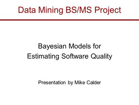 Data Mining BS/MS Project Bayesian Models for Estimating Software Quality Presentation by Mike Calder.