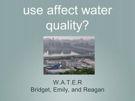 How does land use affect water quality? W.A.T.E.R Bridget, Emily, and Reagan.