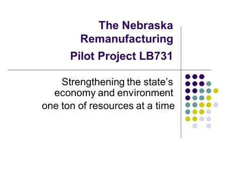 The Nebraska Remanufacturing Pilot Project LB731 Strengthening the state's economy and environment one ton of resources at a time.