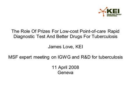 The Role Of Prizes For Low-cost Point-of-care Rapid Diagnostic Test And Better Drugs For Tuberculosis James Love, KEI MSF expert meeting on IGWG and R&D.