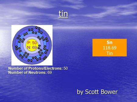 Tin by Scott Bower by Scott Bower Sn 118.69 Tin Number of Protons/Electrons: 50 Number of Neutrons: 69.