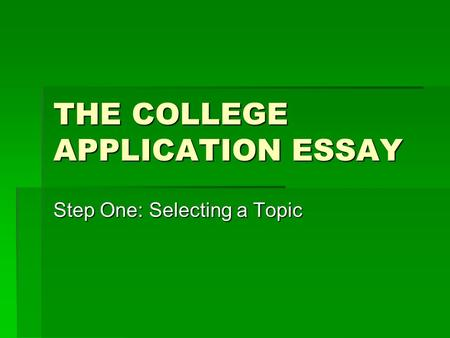 THE COLLEGE APPLICATION ESSAY Step One: Selecting a Topic.