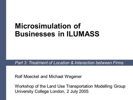 1 Microsimulation of Businesses in ILUMASS Part 3: Treatment of Location & Interaction between Firms Rolf Moeckel and Michael Wegener Workshop of the Land.