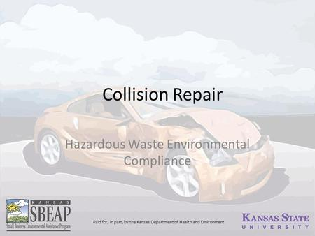 Collision Repair Hazardous Waste Environmental Compliance Paid for, in part, by the Kansas Department of Health and Environment.