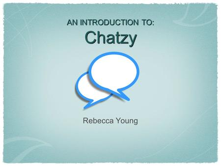AN INTRODUCTION TO: Chatzy Rebecca Young. What is Chatzy? Chatzy is a website (www.chatzy.com) that allows you to quickly and easily create a private.