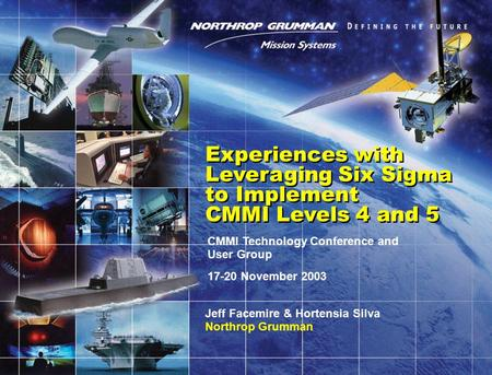 CMMI Technology Conference and User Group 17-20 November 2003 Experiences with Leveraging Six Sigma to Implement CMMI Levels 4 and 5 Jeff Facemire & Hortensia.