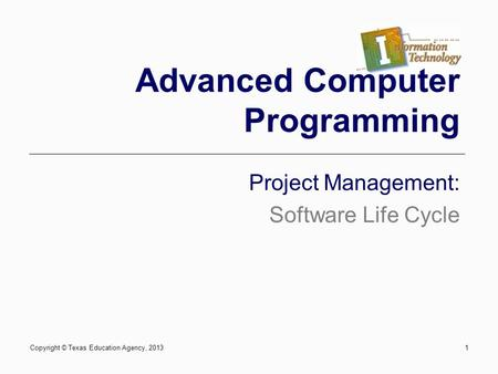 1 Advanced Computer Programming Project Management: Software Life Cycle Copyright © Texas Education Agency, 2013.