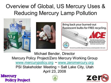 Overview of Global, US Mercury Uses & Reducing Mercury Lamp Pollution Michael Bender, Director Mercury Policy Project/Zero Mercury Working Group www.mercurypolicy.orgwww.mercurypolicy.org.