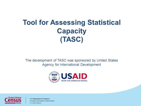 Tool for Assessing Statistical Capacity (TASC) The development of TASC was sponsored by United States Agency for International Development.