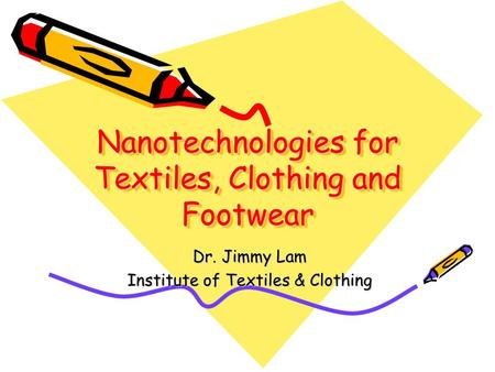Nanotechnologies for Textiles, Clothing and Footwear Dr. Jimmy Lam Institute of Textiles & Clothing.