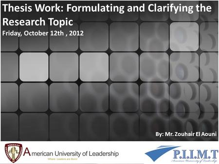 Thesis Work: Formulating and Clarifying the Research Topic Friday, October 12th, 2012 By: Mr. Zouhair El Aouni.