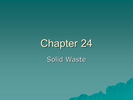 Chapter 24 Solid Waste. Waste  US generates more solid waste per capita than any other country –__ kg solid waste/day/person.