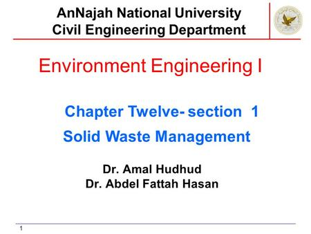 1 Environment Engineering I Dr. Amal Hudhud Dr. Abdel Fattah Hasan AnNajah National University Civil Engineering Department Solid Waste Management Chapter.