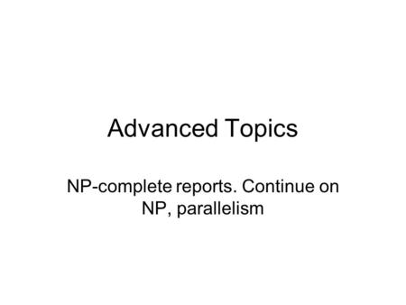 Advanced Topics NP-complete reports. Continue on NP, parallelism.